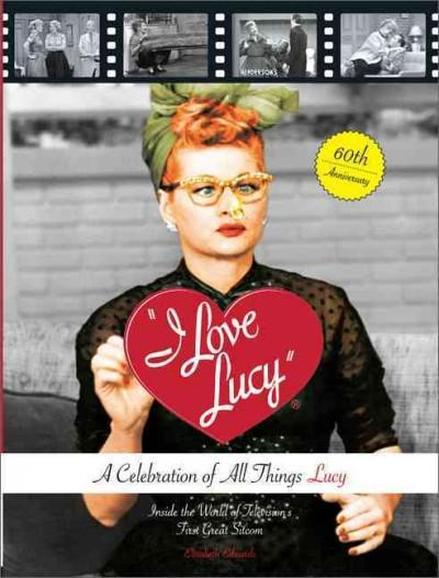 I Love Lucy: A Celebration of All Things Lucy: Inside the World of Television's First Great Sitcom (Hardcover)