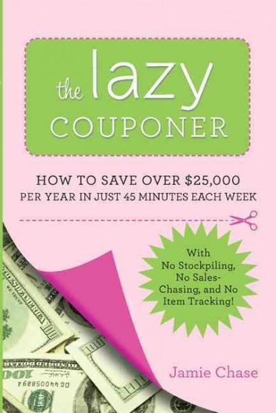 The Lazy Couponer: How to Save $25,000 Per Year in Just 45 Minutes Per Week With No Stockpiling, No Item Tracking... (Paperback)