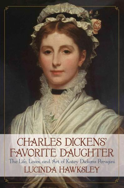 Charles Dickens' Favorite Daughter: The Life, Loves, and Art of Katey Dickens Perugini (Hardcover)