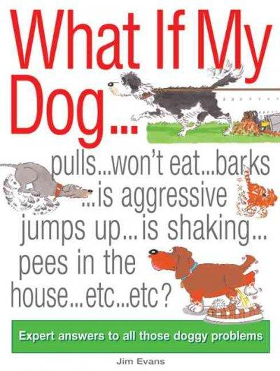 What If My Dog...?: Pulls...Won't Eat...Barks...Is Aggressive...Jumps up...is Shaking...Soils the Rugs...Etc...Et... (Paperback)