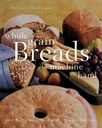 Whole Grain Breads by Machine or Hand: 200 Delicious, Healthful, Simple Recipes (Paperback)