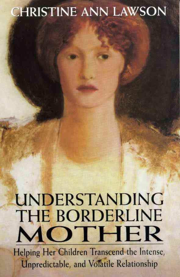 Understanding the Borderline Mother: Helping Her Children Transcend the Intense, Unpredictable, and Volatile Rela... (Paperback)