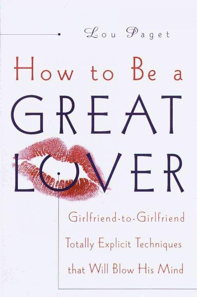 How to Be a Great Lover: Girlfriend-To-Girlfriend Totally Explicit Techniques That Will Blow His Mind (Hardcover)