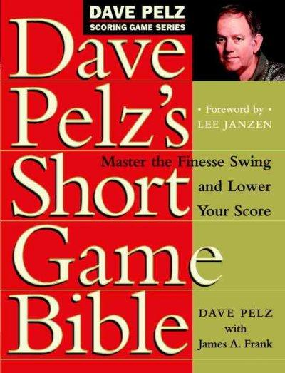 Dave Pelz's Short Game Bible: Master the Finesse Swing and Lower Your Score (Hardcover)