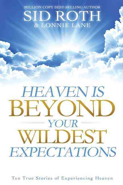 Heaven Is Beyond Your Wildest Expectations: Ten True Stories of Experiencing Heaven (Paperback)