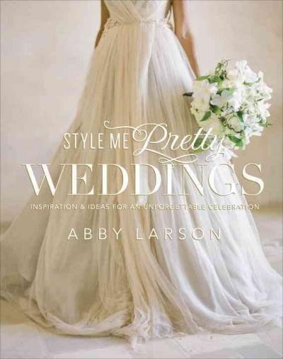 Style Me Pretty Weddings: Inspiration & Ideas for an Unforgettable Celebration (Hardcover)
