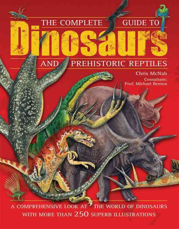 The Complete Guide to Dinosaurs and Prehistoric Reptiles: A Comprehensive Look at the World of Dinosaurs with Mor... (Hardcover)