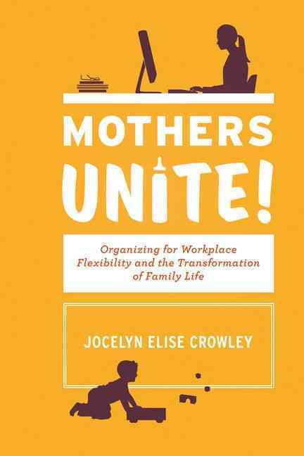 Mothers Unite!: Organizing for Workplace Flexibility and the Transformation of Family Life (Hardcover)
