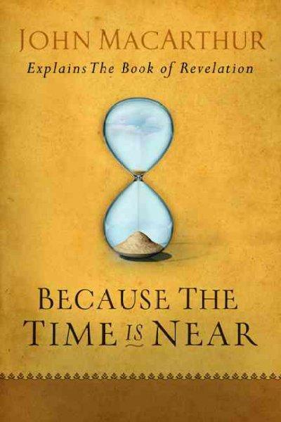 Because the Time Is Near: John Macarthur Explains the Book of Revelation (Paperback)