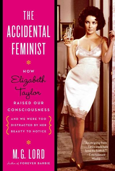 The Accidental Feminist: How Elizabeth Taylor Raised Our Consciousness and We Were Too Distracted by Her Beauty t... (Paperback)