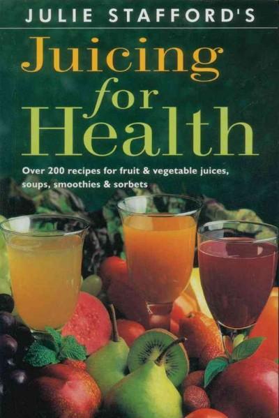 Julie Stafford's Juicing for Health: Over 200 Recipes for Fruit & Vegetable Juices, Soups, Smoothies & Sorbets (Paperback)