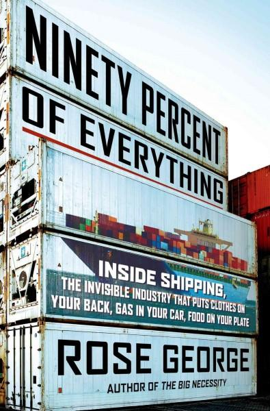 Ninety Percent of Everything: Inside Shipping, the Invisible Industry That Puts Clothes on Your Back, Gas in Your... (Hardcover)