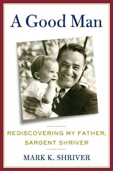 A Good Man: Rediscovering My Father, Sargent Shriver (Hardcover)