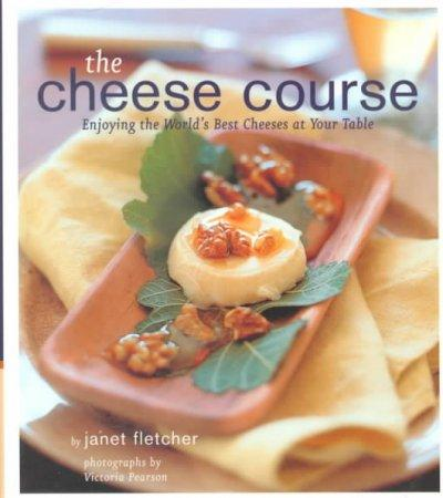 The Cheese Course: Enjoying the World's Best Cheeses at Your Table (Hardcover)