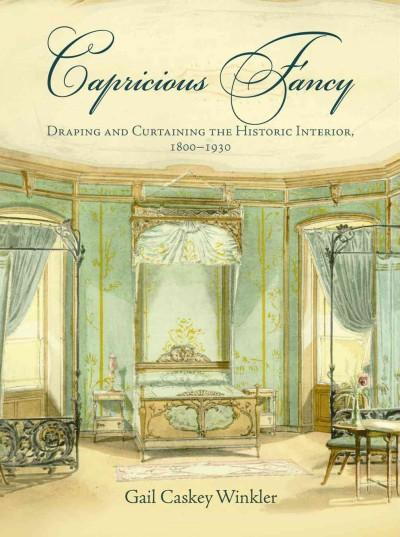 Capricious Fancy: Draping and Curtaining the Historic Interior, 1800-1930 (Hardcover)