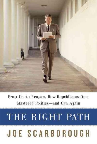 The Right Path: From Ike to Reagan, How Republicans Once Mastered Politics - and Can Again (Hardcover)