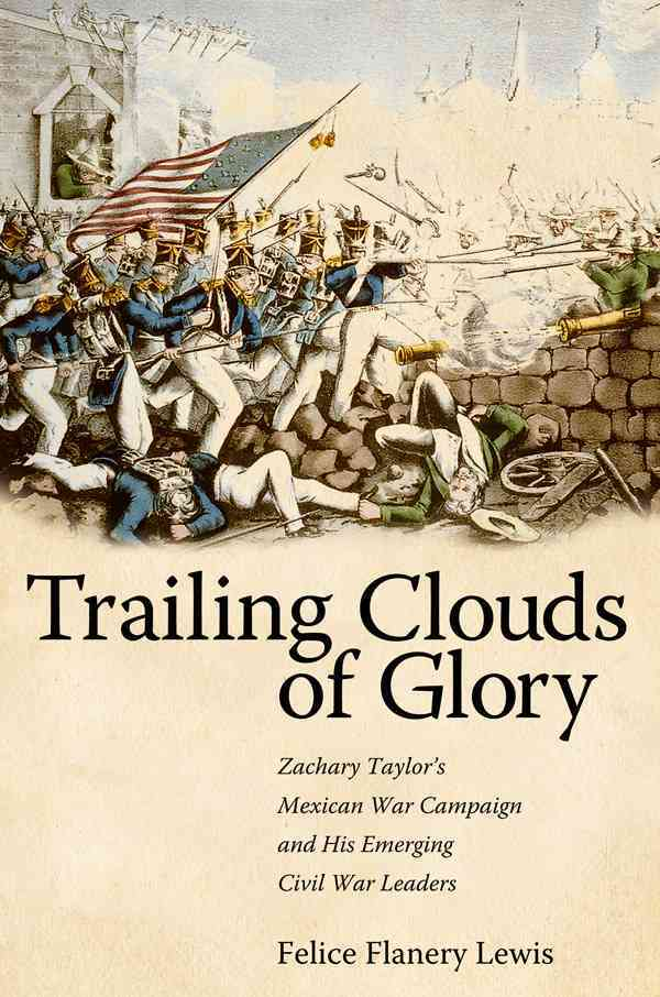 Trailing Clouds of Glory: Zachary Taylor's Mexican War Campaign and His Emerging Civil War Leaders (Hardcover)