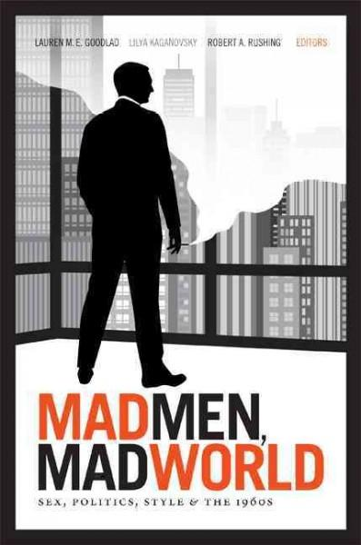 Mad Men, Mad World: Sex, Politics, Style, and the 1960s (Paperback)