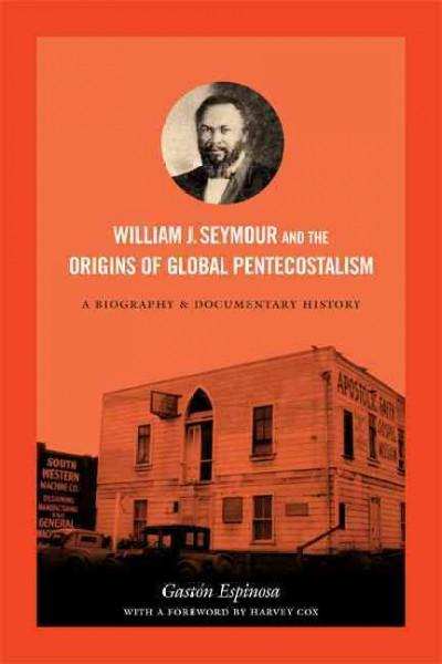 William J. Seymour and the Origins of Global Pentecostalism: A Biography and Documentary History (Paperback)