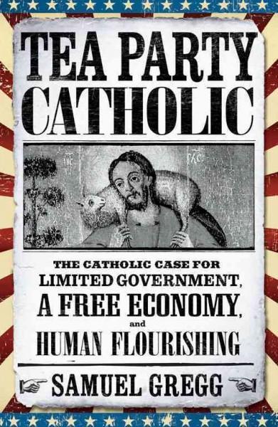 Tea Party Catholic: The Catholic Case for Liberty, Limited Government, a Free Economy, and Human Flourishing (Paperback)