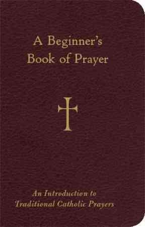 A Beginner's Book of Prayer: An Introduction to Traditional Catholic Prayers (Paperback)