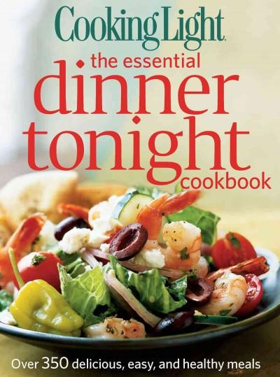 Cooking Light the Essential Dinner Tonight Cookbook: Over 350 Delicious, Easy, and Healthy Meals (Paperback)