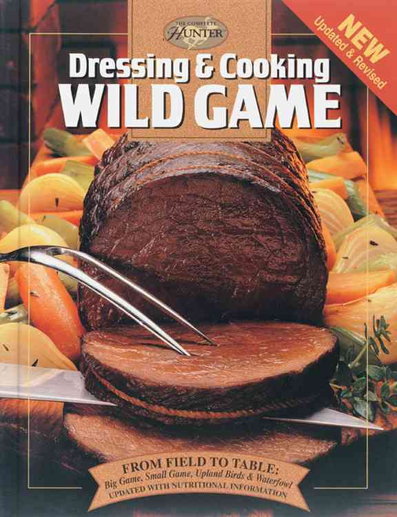 Dressing & Cooking Wild Game: From Field to Table: Big Game, Small Game, Upland Birds and Waterfowl (Hardcover)