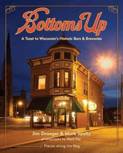 Bottoms Up: A Toast to Wisconsin's Historic Bars and Breweries (Hardcover)