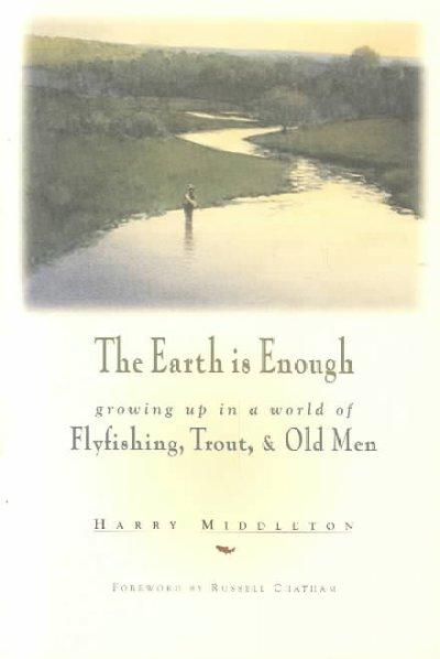 The Earth Is Enough: Growing Up in a World of Fly Fishing, Trout, & Old Men (Paperback)