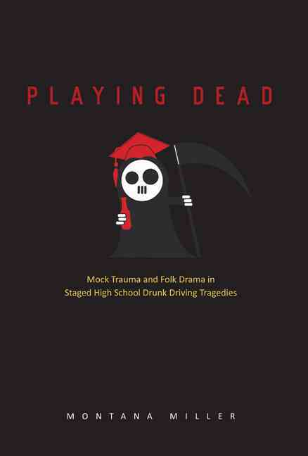 Playing Dead: Mock Trauma and Folk Drama in Staged High School Drunk-Driving Tragedies (Hardcover)