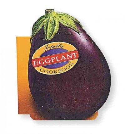 The Totally Eggplant Cookbook (Paperback)