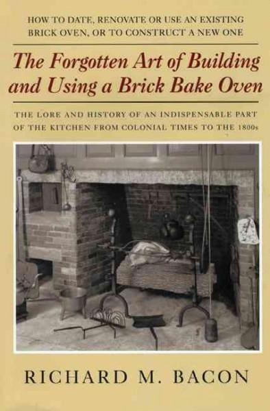 The Forgotten Art Of Building And Using A Brick Bake Oven: How To Date, Renovate Or Use An Existing Brick Oven, O... (Paperback)