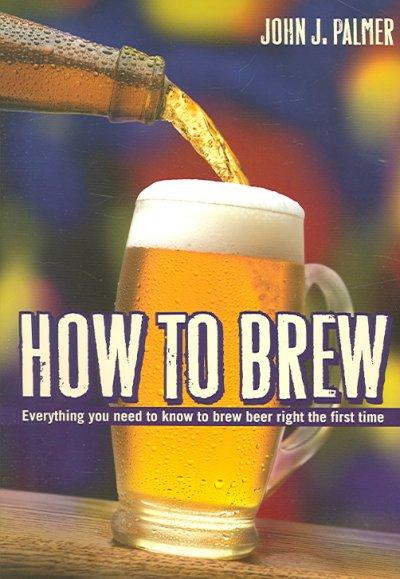 How to Brew: Everything You Need To Know To Brew Beer Right The First Time (Paperback)