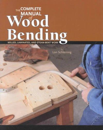 The Complete Manual of Wood Bending: Milled, Laminated, and Steambent Work (Paperback)