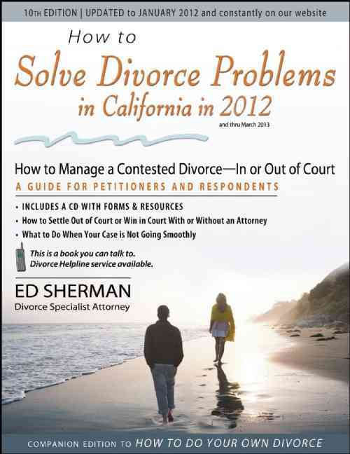How to Solve Divorce Problems in California in 2012:Managing a Contested Divorce - In or Out of Court, A Guide For Petitioner...