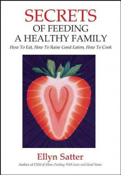 Secrets of Feeding a Healthy Family: How To Eat, How to Raise Good Eaters, How to Cook (Paperback)