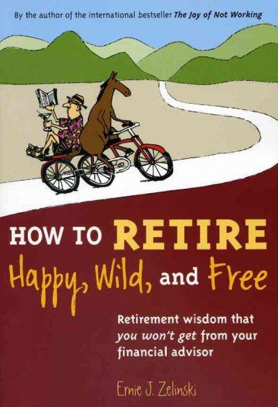 How to Retire Happy, Wild, and Free: Retirement Wisdom That You Won't Get from Your Financial Advisor (Paperback)
