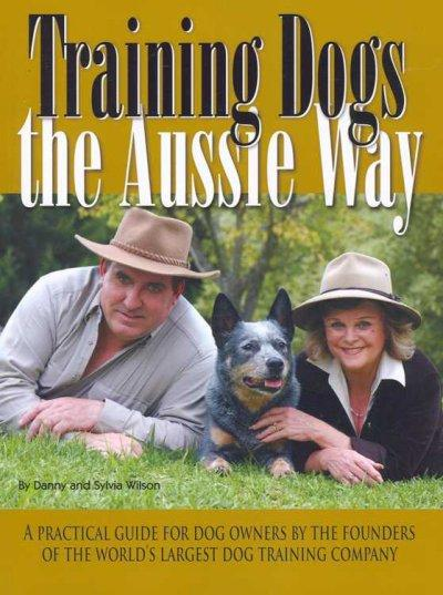 Training Dogs the Aussie Way: A Practical Guide for Dog Owners by the Founders of the World's Largest Dog Trainin... (Paperback)