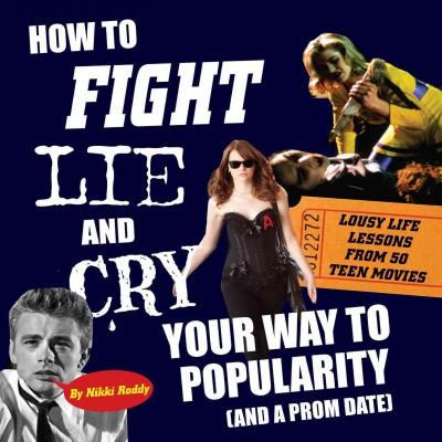 How to Fight, Lie, and Cry Your Way to Popularity (and a Prom Date): Lousy Life Lessons From 50 Teen Movies (Paperback)