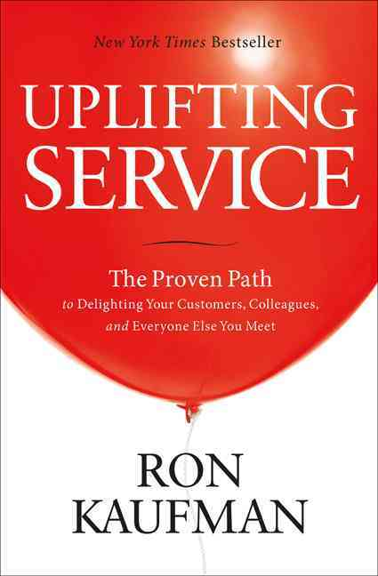 Uplifting Service: The Proven Path to Delighting Your Customers, Colleagues, and Everyone Else You Meet (Paperback)