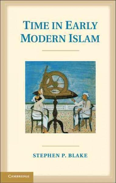 Time in Early Modern Islam: Calendar, Ceremony, and Chronology in the Safavid, Mughal, and Ottoman Empires (Hardcover)