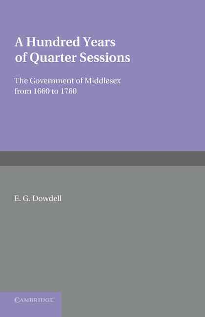 A Hundred Years of Quarter Sessions: The Government of Middlesex from 1660 to 1760 (Paperback)