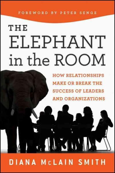 The Elephant in the Room: How Relationships Make or Break the Success of Leaders and Organizations (Hardcover)