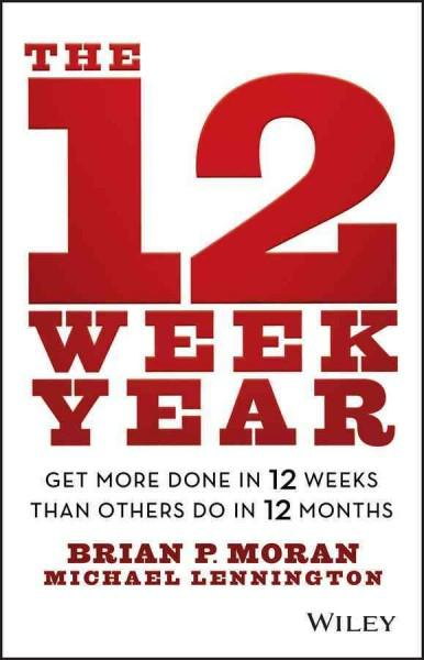 The 12 Week Year: Get More Done in 12 Weeks Than Others Do in 12 Months (Hardcover)