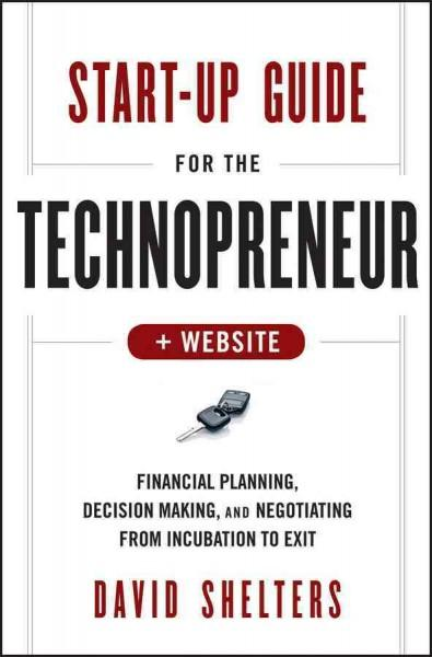 Start-Up Guide for the Technopreneur: Financial Planning, Decision Making and Negotiating from Incubation to Exit