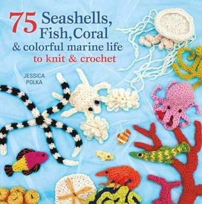 75 Seashells, Fish, Coral & Colorful Marine Life to Knit & Crochet (Paperback)