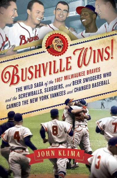 Bushville Wins!: The Wild Saga of the 1957 Milwaukee Braves and the Screwballs, Sluggers and Beer Swiggers Who Ca... (Hardcover)