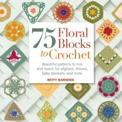 75 Floral Blocks to Crochet: Beautiful Patterns to Mix and Match for Afghans, Throws, Baby Blankets, and More (Paperback)