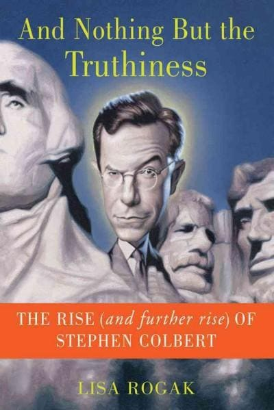 And Nothing But The Truthiness: The Rise (And Further Rise) of Stephen Colbert (Paperback)