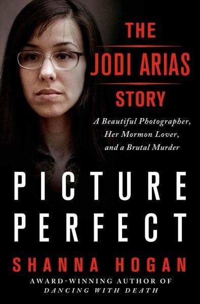 Picture Perfect: The Jodi Arias Story: A Beautiful Photographer, Her Mormon Lover, and a Brutal Murder (Hardcover)